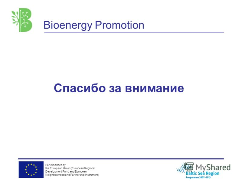 Part-financed by the European Union (European Regional Development Fund and European Neighbourhood and Partnership Instrument) Bioenergy Promotion Спасибо за внимание