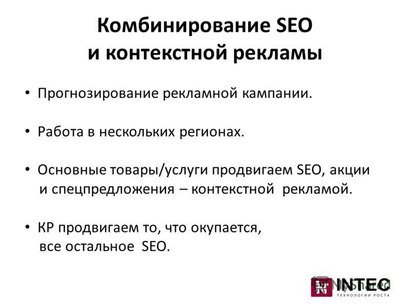 Комбинирование SEO и контекстной рекламы Прогнозирование рекламной кампании. Работа в нескольких регионах. Основные товары/услуги продвигаем SEO, акции и спецпредложения – контекстной рекламой. КР продвигаем то, что окупается, все остальное SEO.