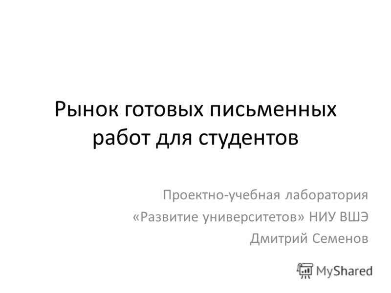 Рынок готовых письменных работ для студентов Проектно-учебная лаборатория «Развитие университетов» НИУ ВШЭ Дмитрий Семенов