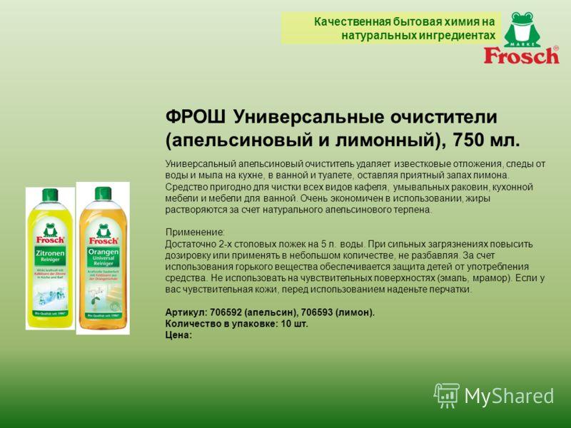 ФРОШ Универсальные очистители (апельсиновый и лимонный), 750 мл. Универсальный апельсиновый очиститель удаляет известковые отложения, следы от воды и мыла на кухне, в ванной и туалете, оставляя приятный запах лимона. Средство пригодно для чистки всех