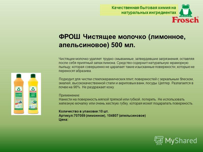 ФРОШ Чистящее молочко (лимонное, апельсиновое) 500 мл. Чистящее молочко удаляет трудно смываемые, затвердевшие загрязнения, оставляя после себя приятный запах лимона. Средство содержит натуральную мраморную пыльцу, которая совершенно не царапает таки