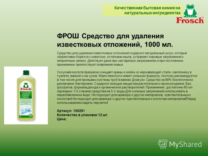 ФРОШ Средство для удаления известковых отложений, 1000 мл. Средство для удаления известковых отложений содержит натуральный уксус, который эффективно борется с известью, остатками мыла, устраняет жировые загрязнения и неприятные запахи. Действует даж