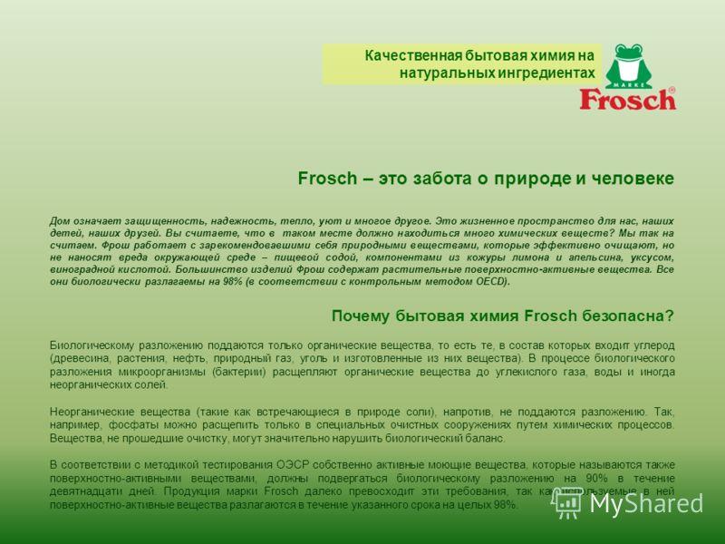Frosch – это забота о природе и человеке Дом означает защищенность, надежность, тепло, уют и многое другое. Это жизненное пространство для нас, наших детей, наших друзей. Вы считаете, что в таком месте должно находиться много химических веществ? Мы т