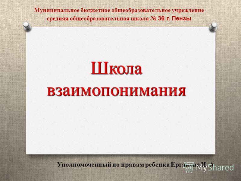 Школа взаимопонимания Уполномоченный по правам ребенка Ергакова И. А. Муниципальное бюджетное общеобразовательное учреждение средняя общеобразовательная школа 36 г. Пензы