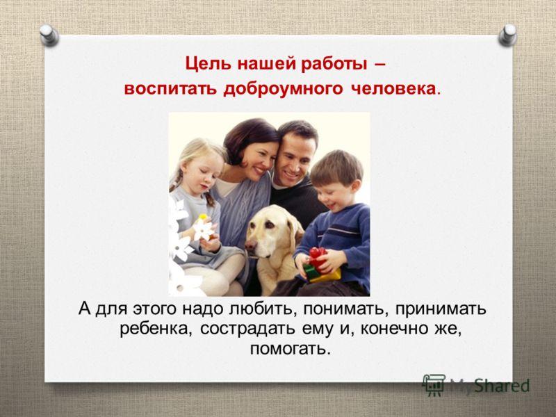 Цель нашей работы – воспитать доброумного человека. А для этого надо любить, понимать, принимать ребенка, сострадать ему и, конечно же, помогать.
