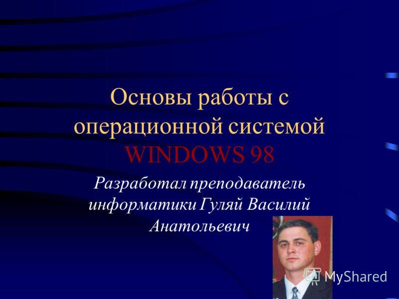 Основы работы с операционной системой WINDOWS 98 Разработал преподаватель информатики Гуляй Василий Анатольевич