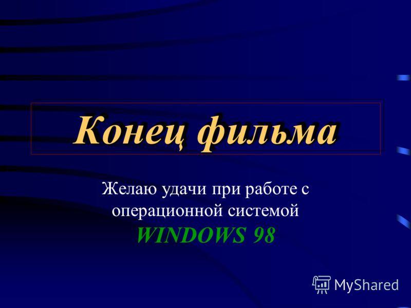 Конец фильма Желаю удачи при работе с операционной системой WINDOWS 98