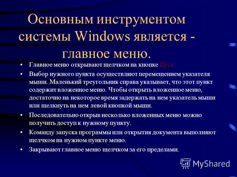 Основным инструментом системы Windows является - главное меню. Главное меню открывают щелчком на кнопке Пуск Выбор нужного пункта осуществляют перемещением указателя мыши. Маленький треугольник справа указывает, что этот пункт содержит вложенное меню
