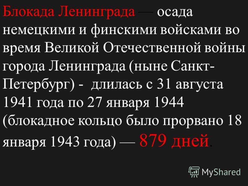 Блокада Ленинграда осада немецкими и финскими войсками во время Великой Отечественной войны города Ленинграда ( ныне Санкт - Петербург ) - длилась с 31 августа 1941 года по 27 января 1944 ( блокадное кольцо было прорвано 18 января 1943 года ) 879 дне