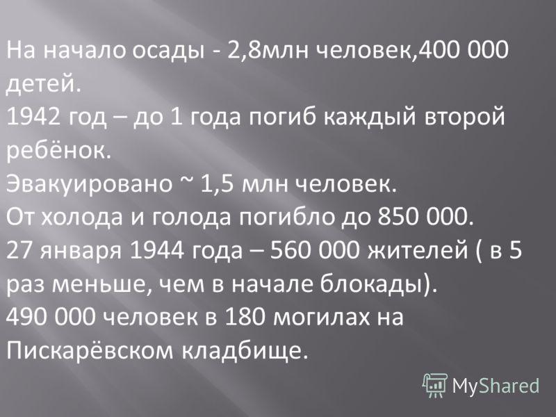 . население: На начало осады - 2,8млн человек,400 000 детей. 1942 год – до 1 года погиб каждый второй ребёнок. Эвакуировано ~ 1,5 млн человек. От холода и голода погибло до 850 000. 27 января 1944 года – 560 000 жителей ( в 5 раз меньше, чем в начале