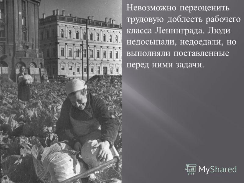 Невозможно переоценить трудовую доблесть рабочего класса Ленинграда. Люди недосыпали, недоедали, но выполняли поставленные перед ними задачи.