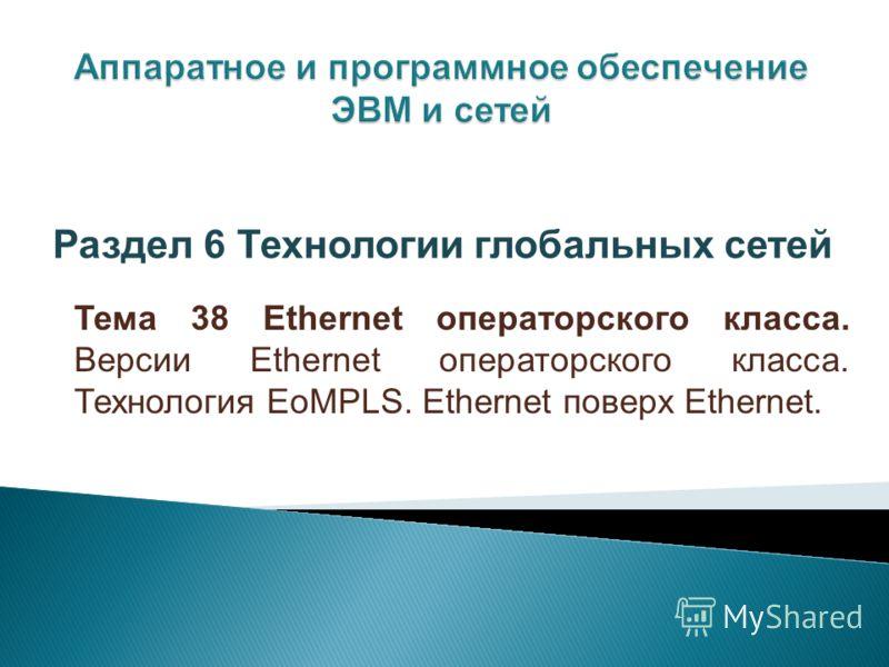 Тема 38 Ethernet операторского класса. Версии Ethernet операторского класса. Технология EoMPLS. Ethernet поверх Ethernet. Раздел 6 Технологии глобальных сетей