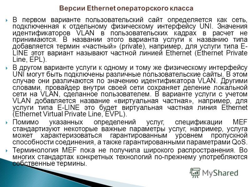 В первом варианте пользовательский сайт определяется как сеть, подключенная к отдельному физическому интерфейсу UNI. Значения идентификаторов VLAN в пользовательских кадрах в расчет не принимаются. В названии этого варианта услуги к названию типа доб