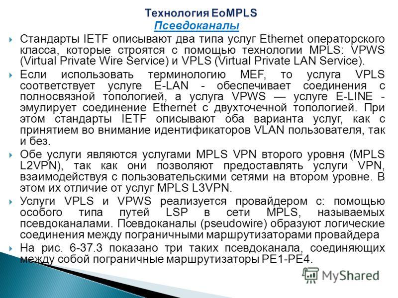 Псевдоканалы Стандарты IETF описывают два типа услуг Ethernet операторского класса, которые строятся с помощью технологии MPLS: VPWS (Virtual Private Wire Service) и VPLS (Virtual Private LAN Service). Если использовать терминологию MEF, то услуга VP