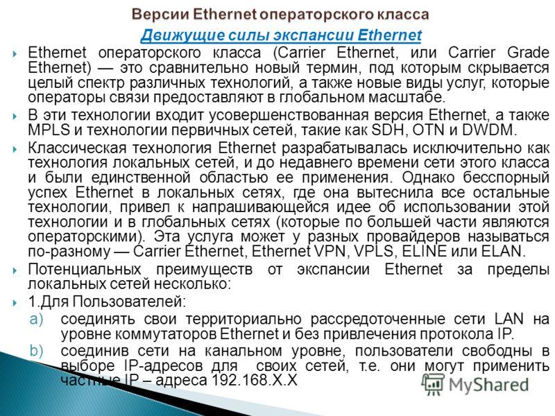 Движущие силы экспансии Ethernet Ethernet операторского класса (Carrier Ethernet, или Carrier Grade Ethernet) это сравнительно новый термин, под которым скрывается целый спектр различных технологий, а также новые виды услуг, которые операторы связи п