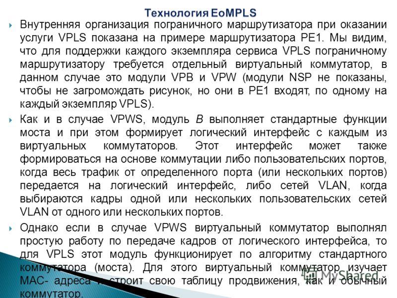 Внутренняя организация пограничного маршрутизатора при оказании услуги VPLS показана на примере маршрутизатора РЕ1. Мы видим, что для поддержки каждого экземпляра сервиса VPLS пограничному маршрутизатору требуется отдельный виртуальный коммутатор, в