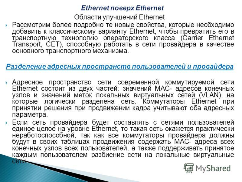Области улучшений Ethernet Рассмотрим более подробно те новые свойства, которые необходимо добавить к классическому варианту Ethernet, чтобы превратить его в транспортную технологию операторского класса (Carrier Ethernet Transport, СЕТ), способную ра