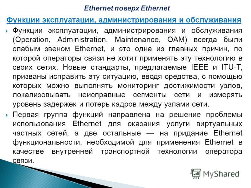 Функции эксплуатации, администрирования и обслуживания Функции эксплуатации, администрирования и обслуживания (Operation, Administration, Maintenance, ОАМ) всегда были слабым звеном Ethernet, и это одна из главных причин, по которой операторы связи н