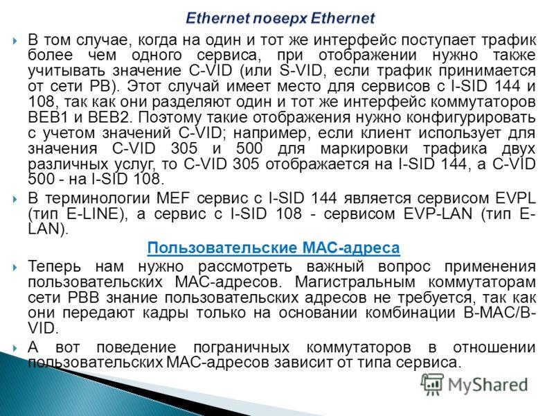 В том случае, когда на один и тот же интерфейс поступает трафик более чем одного сервиса, при отображении нужно также учитывать значение C-VID (или S-VID, если трафик принимается от сети РВ). Этот случай имеет место для сервисов с I-SID 144 и 108, та