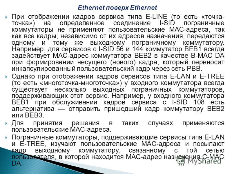 При отображении кадров сервиса типа E-LINE (то есть «точка- точка») на определенное соединение I-SID пограничные коммутаторы не применяют пользовательские МАС-адреса, так как все кадры, независимо от их адресов назначения, передаются одному и тому же