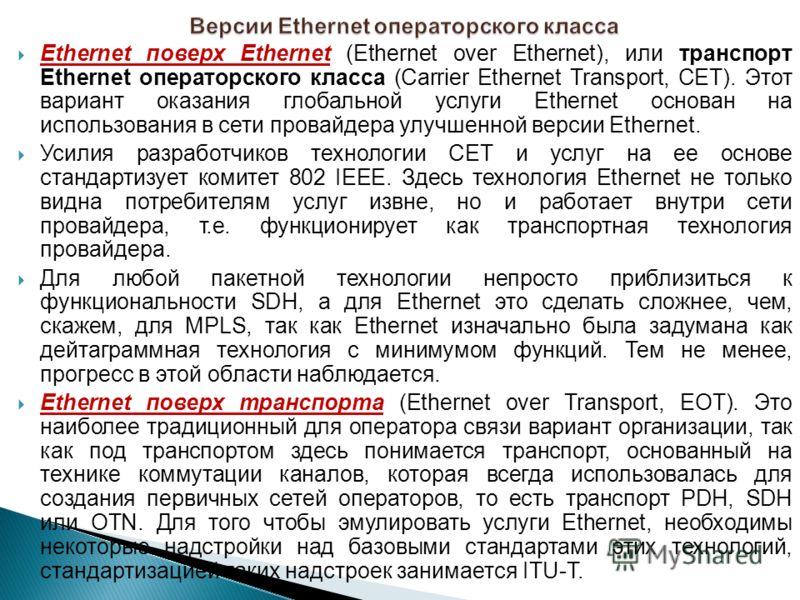 Ethernet поверх Ethernet (Ethernet over Ethernet), или транспорт Ethernet операторского класса (Carrier Ethernet Transport, СЕТ). Этот вариант оказания глобальной услуги Ethernet основан на использования в сети провайдера улучшенной версии Ethernet.