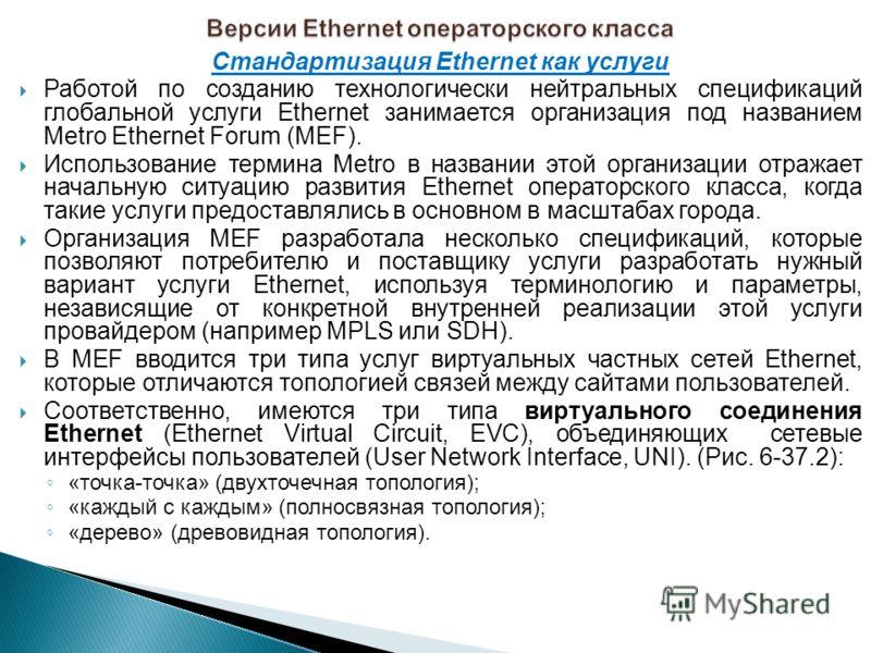 Стандартизация Ethernet как услуги Работой по созданию технологически нейтральных спецификаций глобальной услуги Ethernet занимается организация под названием Metro Ethernet Forum (MEF). Использование термина Metro в названии этой организации отражае