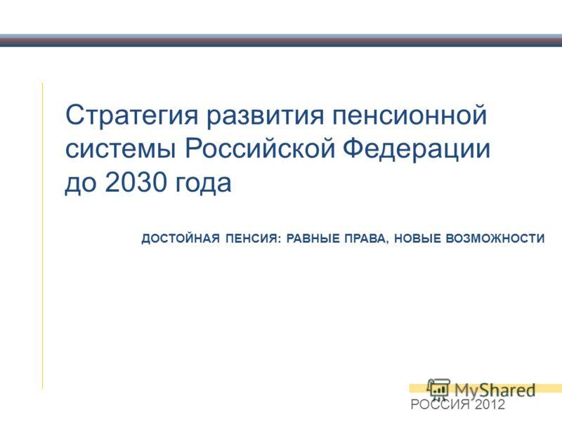 Стратегия развития пенсионной системы Российской Федерации до 2030 года РОССИЯ 2012 ДОСТОЙНАЯ ПЕНСИЯ: РАВНЫЕ ПРАВА, НОВЫЕ ВОЗМОЖНОСТИ