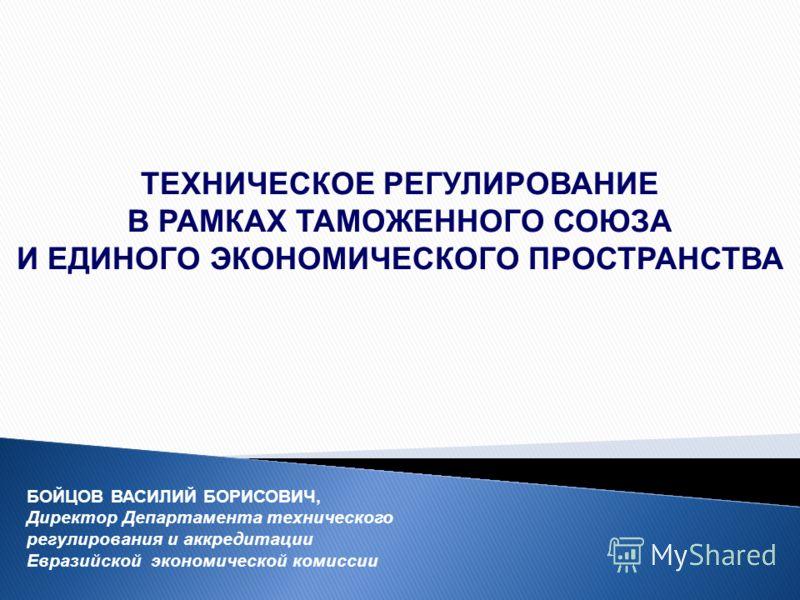 ТЕХНИЧЕСКОЕ РЕГУЛИРОВАНИЕ В РАМКАХ ТАМОЖЕННОГО СОЮЗА И ЕДИНОГО ЭКОНОМИЧЕСКОГО ПРОСТРАНСТВА БОЙЦОВ ВАСИЛИЙ БОРИСОВИЧ, Директор Департамента технического регулирования и аккредитации Евразийской экономической комиссии