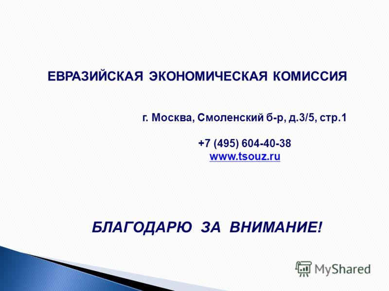 БЛАГОДАРЮ ЗА ВНИМАНИЕ! ЕВРАЗИЙСКАЯ ЭКОНОМИЧЕСКАЯ КОМИССИЯ г. Москва, Смоленский б-р, д.3/5, стр.1 +7 (495) 604-40-38 www.tsouz.ru
