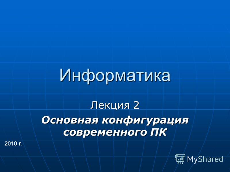 Информатика Лекция 2 Основная конфигурация современного ПК 2010 г.