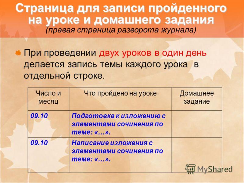 При проведении двух уроков в один день делается запись темы каждого урока в отдельной строке. Число и месяц Что пройдено на урокеДомашнее задание 09.10Подготовка к изложению с элементами сочинения по теме: «…». 09.10Написание изложения с элементами с