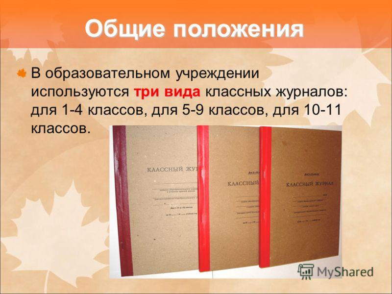 три вида В образовательном учреждении используются три вида классных журналов: для 1-4 классов, для 5-9 классов, для 10-11 классов. Общие положения