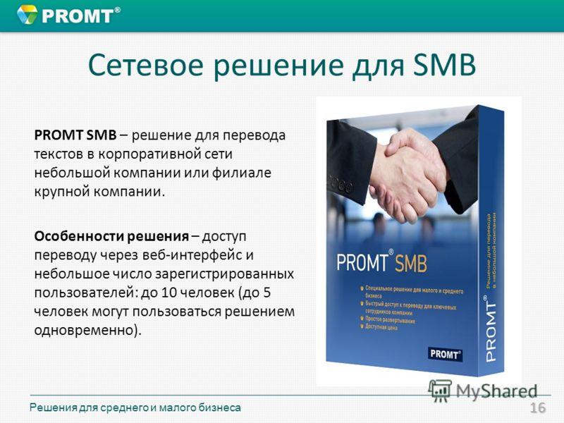 16 Сетевое решение для SMB PROMT SMB – решение для перевода текстов в корпоративной сети небольшой компании или филиале крупной компании. Особенности решения – доступ переводу через веб-интерфейс и небольшое число зарегистрированных пользователей: до