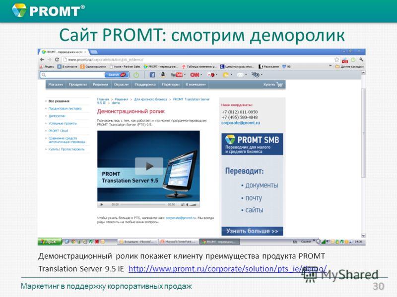 30 Сайт PROMT: смотрим деморолик Демонстрационный ролик покажет клиенту преимущества продукта PROMT Translation Server 9.5 IE http://www.promt.ru/corporate/solution/pts_ie/demo/http://www.promt.ru/corporate/solution/pts_ie/demo/ Маркетинг в поддержку