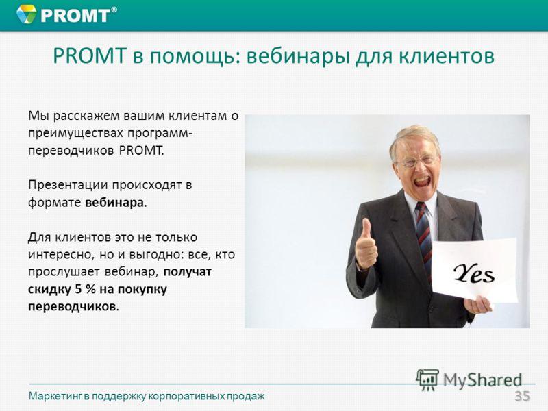 35 Мы расскажем вашим клиентам о преимуществах программ- переводчиков PROMT. Презентации происходят в формате вебинара. Для клиентов это не только интересно, но и выгодно: все, кто прослушает вебинар, получат скидку 5 % на покупку переводчиков. PROMT
