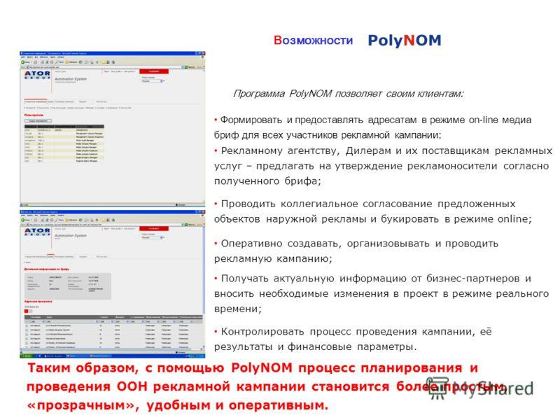 Возможности Программа PolyNOM позволяет своим клиентам: Формировать и предоставлять адресатам в режиме on-line медиа бриф для всех участников рекламной кампании; Рекламному агентству, Дилерам и их поставщикам рекламных услуг – предлагать на утвержден