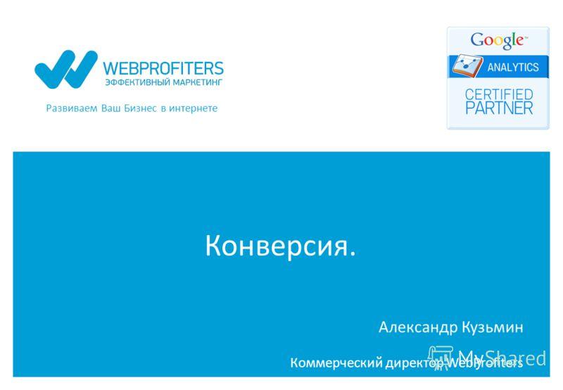 Развиваем Ваш Бизнес в интернете Конверсия. Александр Кузьмин Коммерческий директор WebProfiters