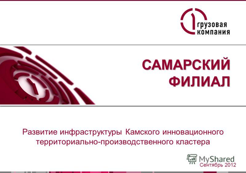 1 САМАРСКИЙФИЛИАЛ Развитие инфраструктуры Камского инновационного территориально-производственного кластера Сентябрь 2012