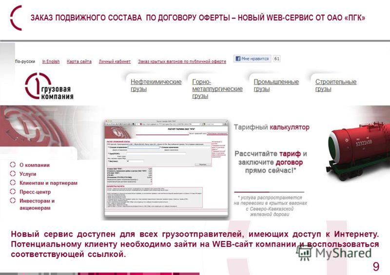 9 9 ЗАКАЗ ПОДВИЖНОГО СОСТАВА ПО ДОГОВОРУ ОФЕРТЫ – НОВЫЙ WEB-СЕРВИС ОТ ОАО «ПГК» Новый сервис доступен для всех грузоотправителей, имеющих доступ к Интернету. Потенциальному клиенту необходимо зайти на WEB-сайт компании и воспользоваться соответствующ