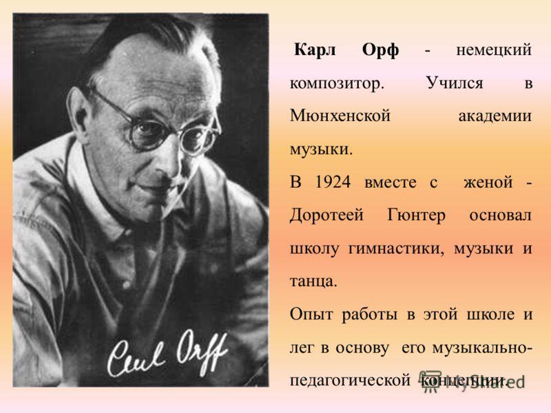 Карл Орф - немецкий композитор. Учился в Мюнхенской академии музыки. В 1924 вместе с женой - Доротеей Гюнтер основал школу гимнастики, музыки и танца. Опыт работы в этой школе и лег в основу его музыкально- педагогической концепции.