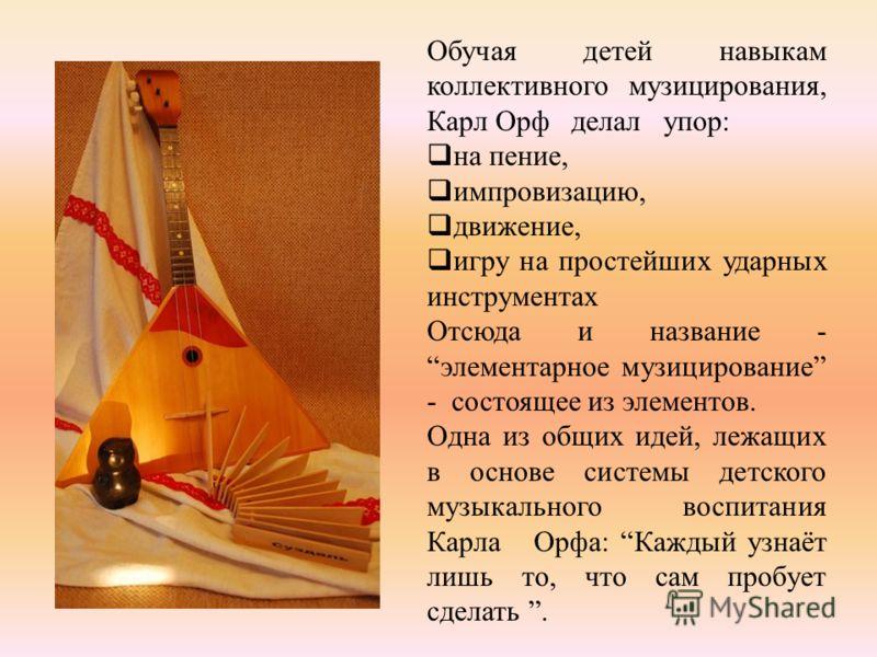 Обучая детей навыкам коллективного музицирования, Карл Орф делал упор: на пение, импровизацию, движение, игру на простейших ударных инструментах Отсюда и название - элементарное музицирование - состоящее из элементов. Одна из общих идей, лежащих в ос