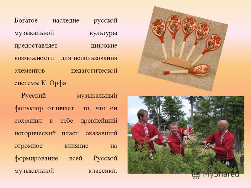 Богатое наследие русской музыкальной культуры предоставляет широкие возможности для использования элементов педагогической системы К. Орфа. Русский музыкальный фольклор отличает то, что он сохранил в себе древнейший исторический пласт, оказавший огро