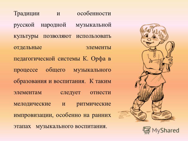Традиции и особенности русской народной музыкальной культуры позволяют использовать отдельные элементы педагогической системы К. Орфа в процессе общего музыкального образования и воспитания. К таким элементам следует отнести мелодические и ритмически
