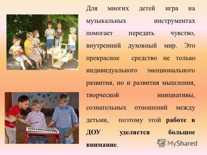 Для многих детей игра на музыкальных инструментах помогает передать чувство, внутренний духовный мир. Это прекрасное средство не только индивидуального эмоционального развития, но и развития мышления, творческой инициативы, сознательных отношений меж