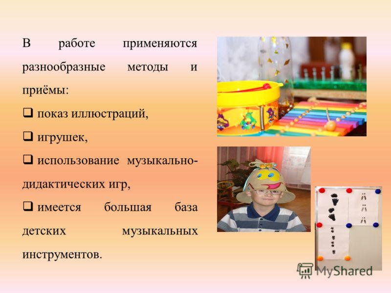 В работе применяются разнообразные методы и приёмы: показ иллюстраций, игрушек, использование музыкально- дидактических игр, имеется большая база детских музыкальных инструментов.