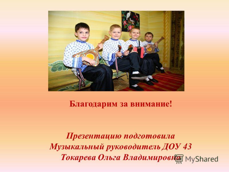 Благодарим за внимание! Презентацию подготовила Музыкальный руководитель ДОУ 43 Токарева Ольга Владимировна