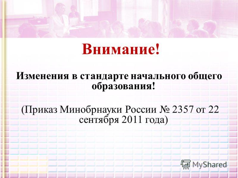 Внимание! Изменения в стандарте начального общего образования! (Приказ Минобрнауки России 2357 от 22 сентября 2011 года)