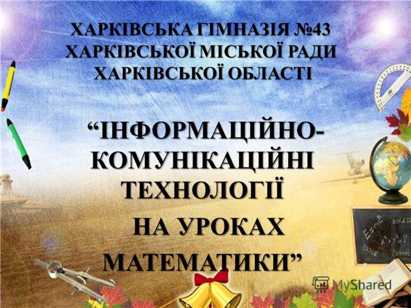 ХАРКІВСЬКА ГІМНАЗІЯ 43 ХАРКІВСЬКОЇ МІСЬКОЇ РАДИ ХАРКІВСЬКОЇ ОБЛАСТІ ІНФОРМАЦІЙНО- КОМУНІКАЦІЙНІ ТЕХНОЛОГІЇ ІНФОРМАЦІЙНО- КОМУНІКАЦІЙНІ ТЕХНОЛОГІЇ НА УРОКАХ НА УРОКАХМАТЕМАТИКИ
