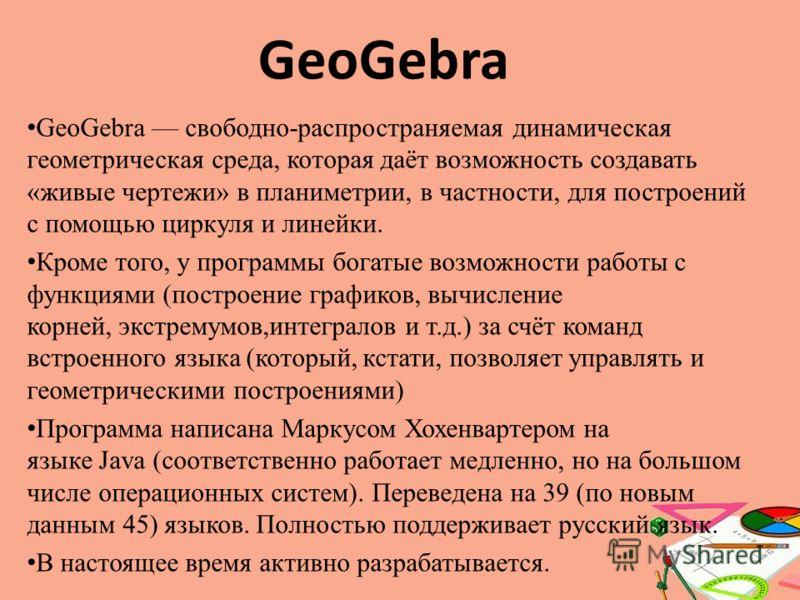 GeoGebra свободно-распространяемая динамическая геометрическая среда, которая даёт возможность создавать «живые чертежи» в планиметрии, в частности, для построений с помощью циркуля и линейки. Кроме того, у программы богатые возможности работы с функ