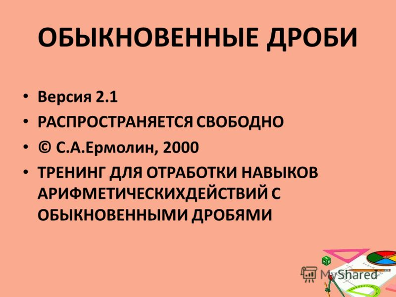 ОБЫКНОВЕННЫЕ ДРОБИ Версия 2.1 РАСПРОСТРАНЯЕТСЯ СВОБОДНО © С.А.Ермолин, 2000 ТРЕНИНГ ДЛЯ ОТРАБОТКИ НАВЫКОВ АРИФМЕТИЧЕСКИХДЕЙСТВИЙ С ОБЫКНОВЕННЫМИ ДРОБЯМИ